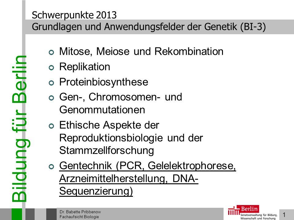 1 Bildung für Berlin Dr. Babette Pribbenow Fachaufsicht Biologie Schwerpunkte 2013 Grundlagen und Anwendungsfelder der Genetik (BI-3) Mitose, Meiose u