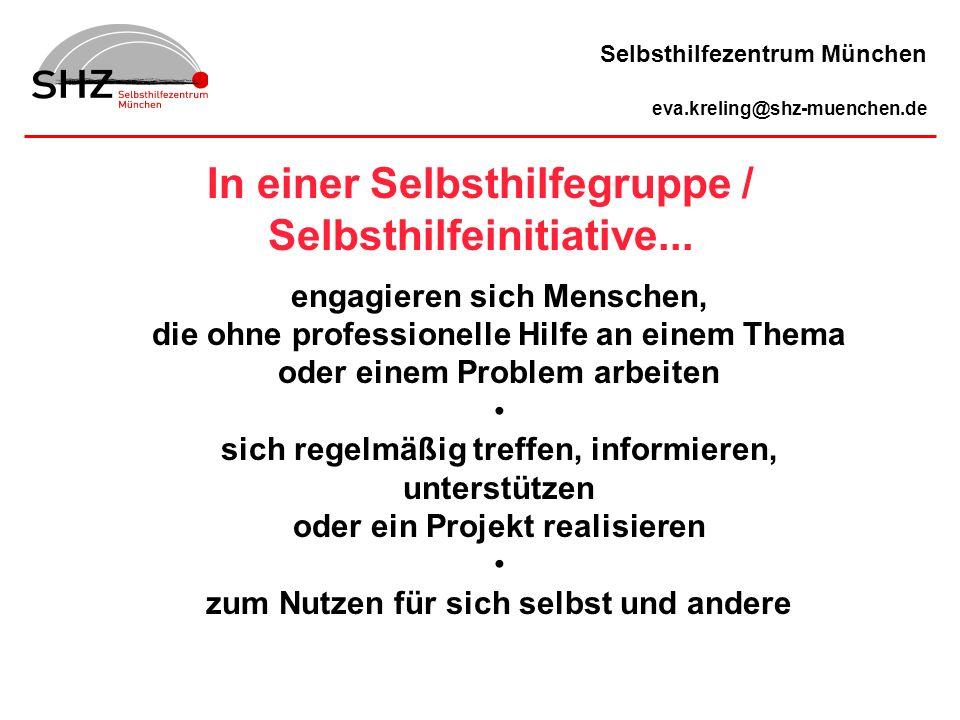 In einer Selbsthilfegruppe / Selbsthilfeinitiative... Selbsthilfezentrum München eva.kreling@shz-muenchen.de engagieren sich Menschen, die ohne profes