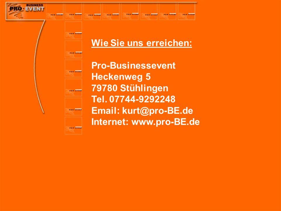 Wie Sie uns erreichen: Pro-Businessevent Heckenweg 5 79780 Stühlingen Tel. 07744-9292248 Email: kurt@pro-BE.de Internet: www.pro-BE.de