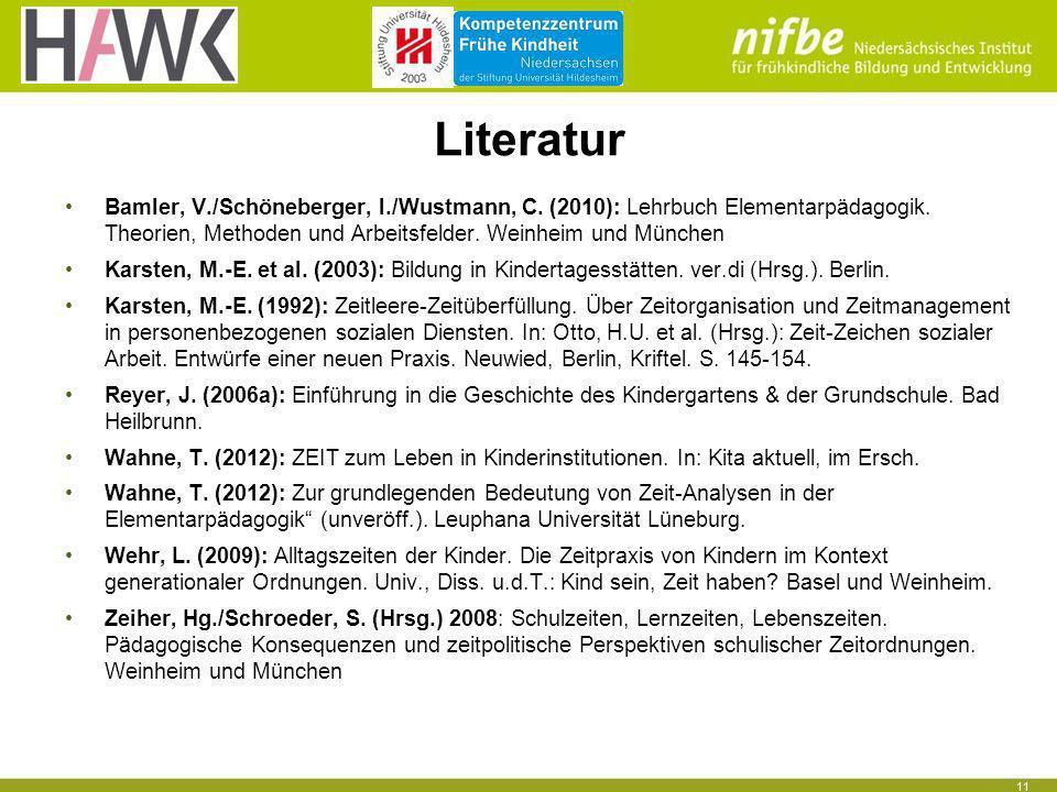 11 Literatur Bamler, V./Schöneberger, I./Wustmann, C. (2010): Lehrbuch Elementarpädagogik. Theorien, Methoden und Arbeitsfelder. Weinheim und München