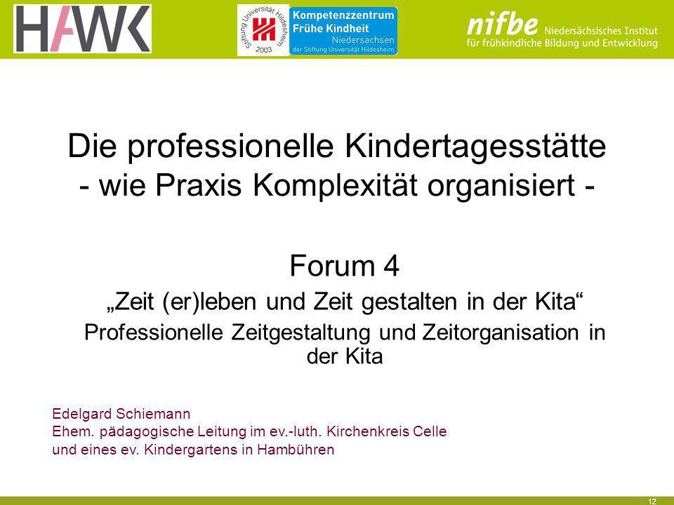 12 Die professionelle Kindertagesstätte - wie Praxis Komplexität organisiert - Forum 4 Zeit (er)leben und Zeit gestalten in der Kita Professionelle Ze