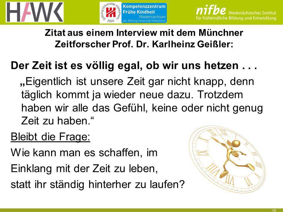 13 Zitat aus einem Interview mit dem Münchner Zeitforscher Prof. Dr. Karlheinz Geißler: Der Zeit ist es völlig egal, ob wir uns hetzen... Eigentlich i