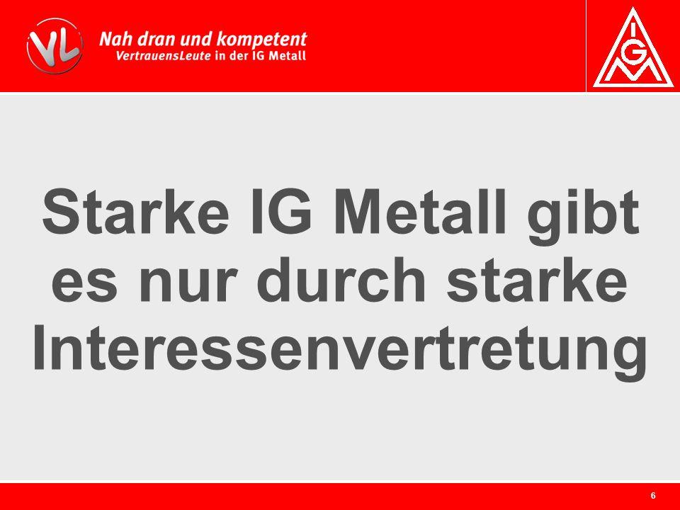 6 Starke IG Metall gibt es nur durch starke Interessenvertretung