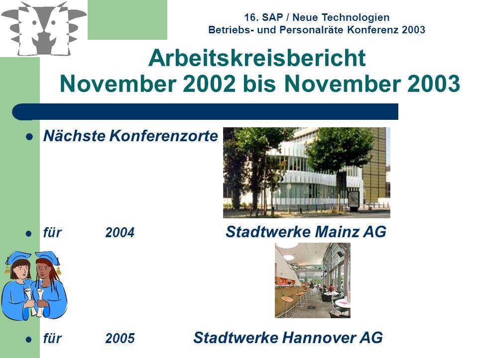 16. SAP / Neue Technologien Betriebs- und Personalräte Konferenz 2003 Arbeitskreisbericht November 2002 bis November 2003 Nächste Konferenzorte für 20