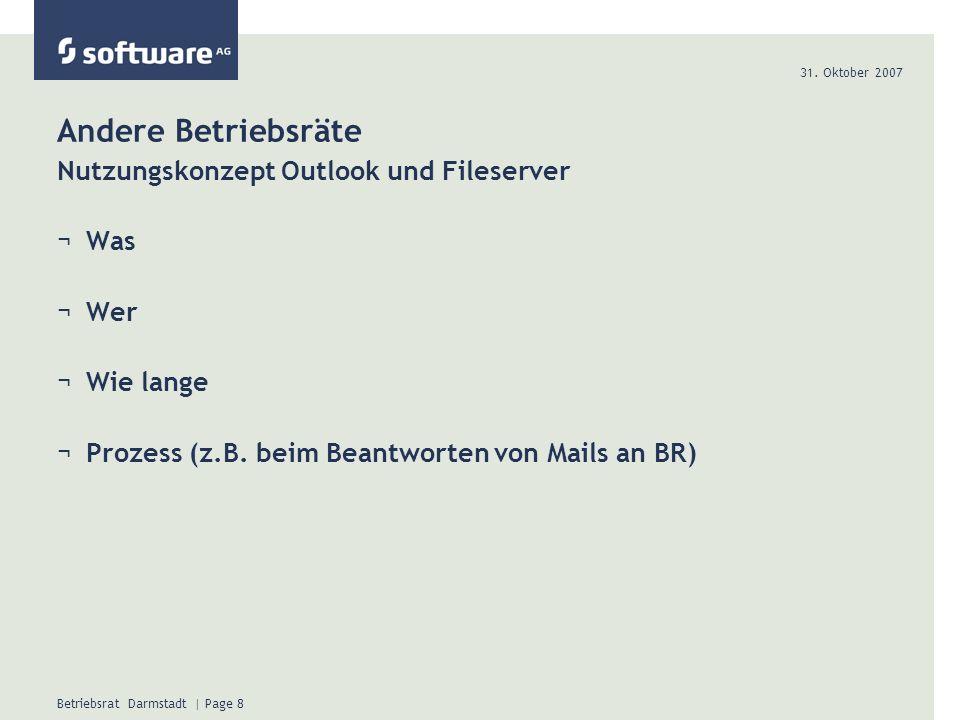 31. Oktober 2007 Betriebsrat Darmstadt | Page 8 Andere Betriebsräte Nutzungskonzept Outlook und Fileserver ¬Was ¬Wer ¬Wie lange ¬Prozess (z.B. beim Be