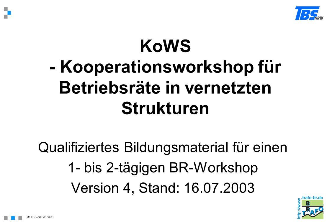 © TBS-NRW 2003 KoWS - Kooperationsworkshop für Betriebsräte in vernetzten Strukturen Qualifiziertes Bildungsmaterial für einen 1- bis 2-tägigen BR-Wor