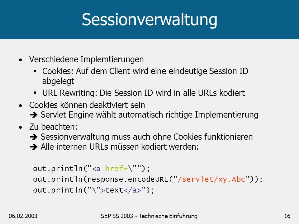 06.02.2003SEP SS 2003 - Technische Einführung16 Sessionverwaltung Verschiedene Implemtierungen Cookies: Auf dem Client wird eine eindeutige Session ID
