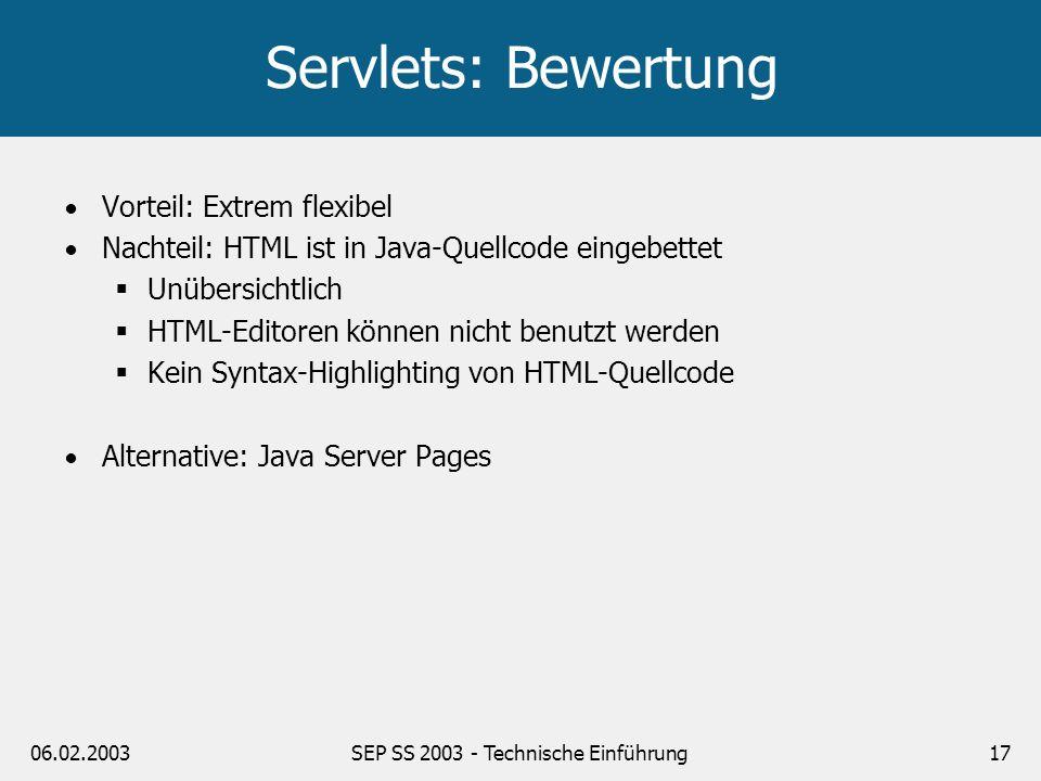 06.02.2003SEP SS 2003 - Technische Einführung17 Servlets: Bewertung Vorteil: Extrem flexibel Nachteil: HTML ist in Java-Quellcode eingebettet Unübersi