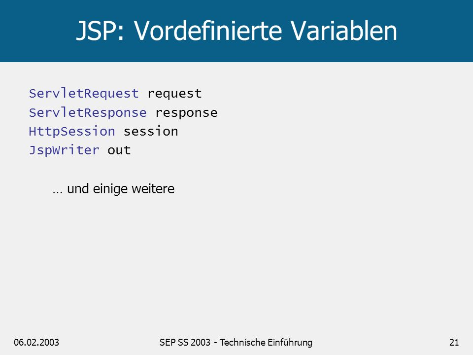 06.02.2003SEP SS 2003 - Technische Einführung22 JSPs und Servlets JSPs werden zu Servlets kompiliert: *.jsp (JSP Quellcode) *.java (Servlet Quellcode) *.class Trennung von Logik / Layout Servlets: HTML eingebettet in Java JSPs: Java eingebettet in HTML Folgerung: Servlets (und JavaBeans) für Logik JSPs für Anzeige