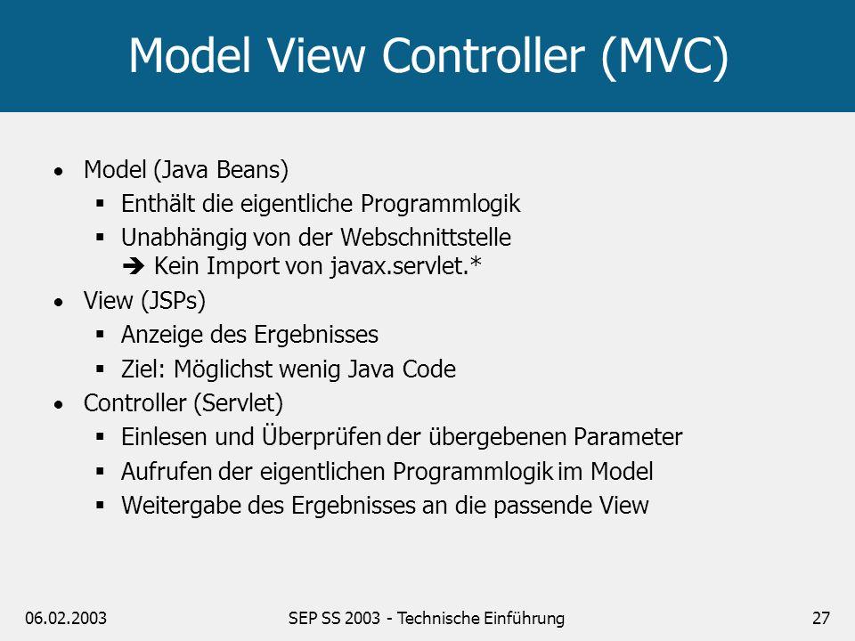 06.02.2003SEP SS 2003 - Technische Einführung27 Model View Controller (MVC) Model (Java Beans) Enthält die eigentliche Programmlogik Unabhängig von de