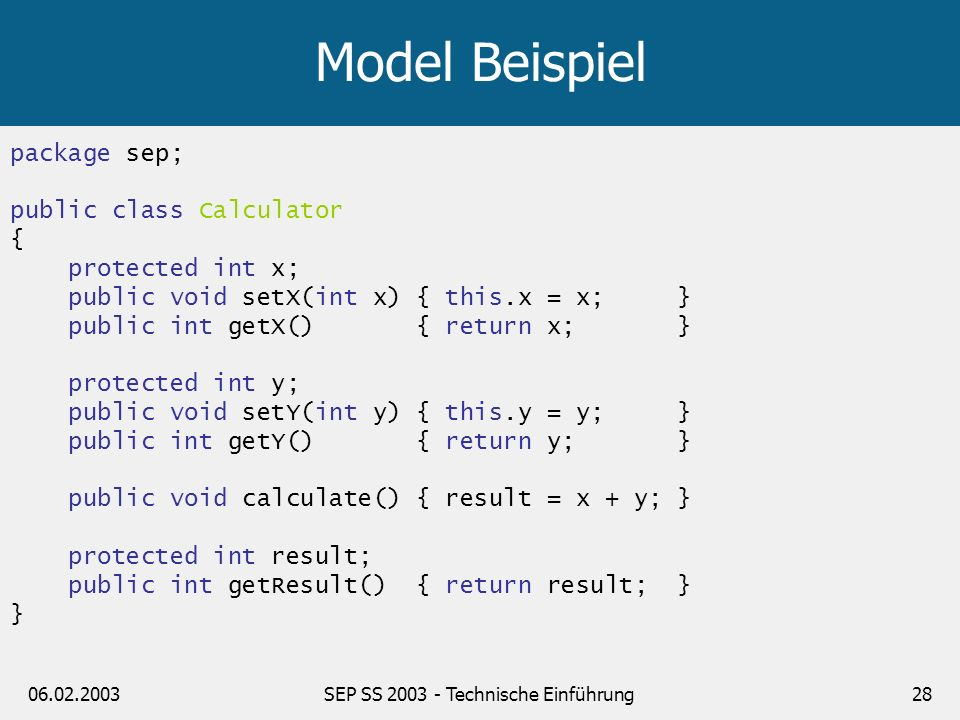 public class ControllerServlet extends HttpServlet { protected void doGet(HttpServletRequest request, HttpServletResponse response) throws ServletException, IOException { int x = Integer.parseInt(request.getParameter( x )); int y = Integer.parseInt(request.getParameter( y )); Calculator c = new Calculator(); c.setX(x); c.setY(y); c.calculate(); request.setAttribute( calculator , c); RequestDispatcher disp = request.getRequestDispatcher( /WEB-INF/jsp/view.jsp ); disp.forward(request, response); } }