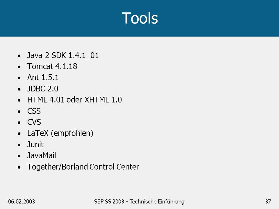 06.02.2003SEP SS 2003 - Technische Einführung37 Tools Java 2 SDK 1.4.1_01 Tomcat 4.1.18 Ant 1.5.1 JDBC 2.0 HTML 4.01 oder XHTML 1.0 CSS CVS LaTeX (emp