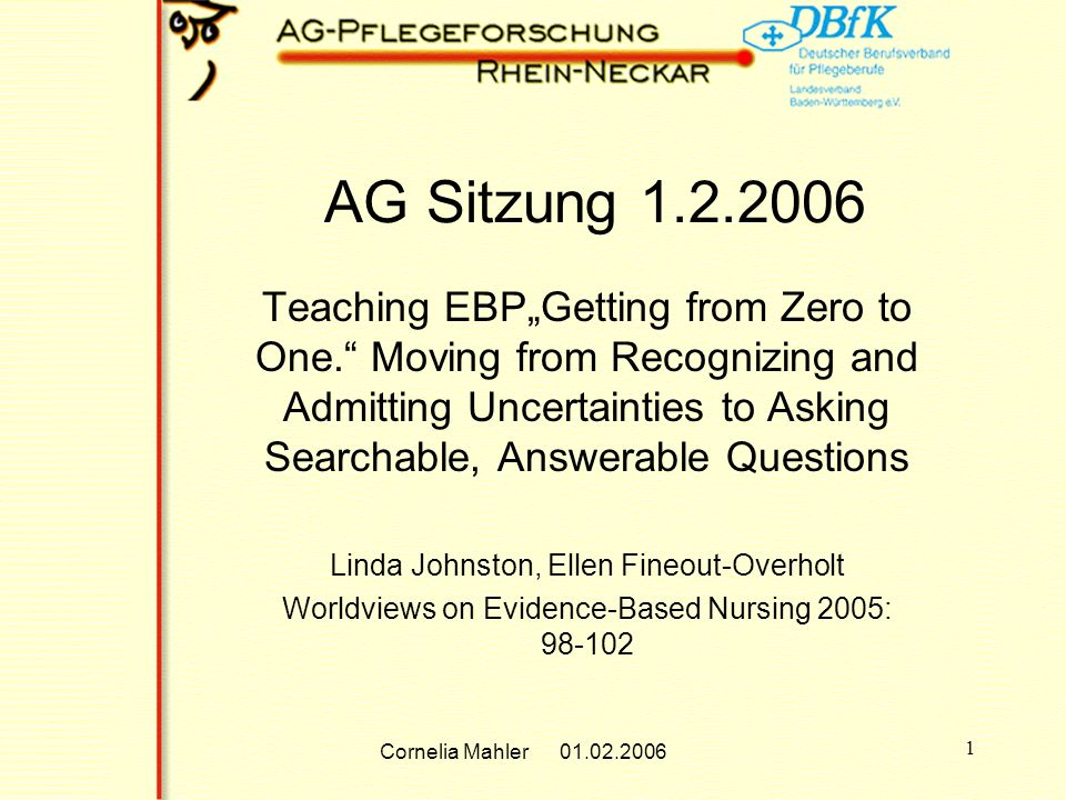 Cornelia Mahler 01.02.2006 1 AG Sitzung 1.2.2006 Teaching EBPGetting from Zero to One. Moving from Recognizing and Admitting Uncertainties to Asking S