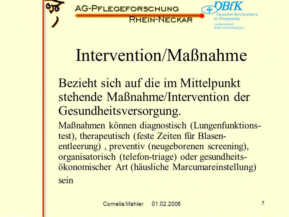 Cornelia Mahler 01.02.2006 5 Intervention/Maßnahme Bezieht sich auf die im Mittelpunkt stehende Maßnahme/Intervention der Gesundheitsversorgung.