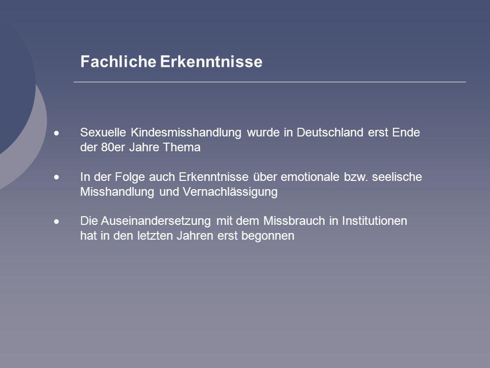 Fachliche Erkenntnisse Sexuelle Kindesmisshandlung wurde in Deutschland erst Ende der 80er Jahre Thema In der Folge auch Erkenntnisse über emotionale