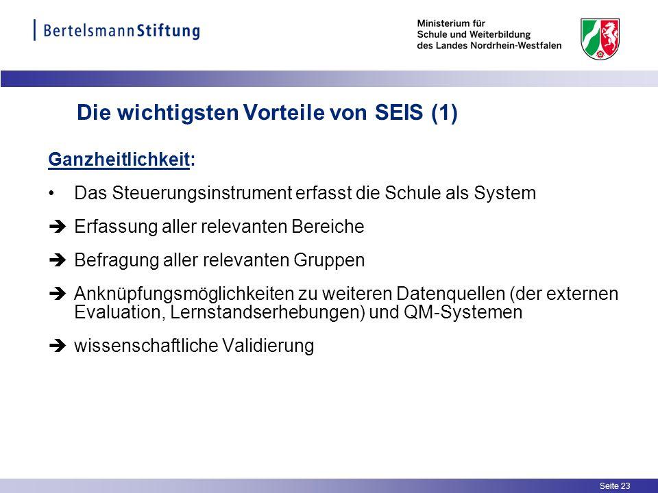 Seite 23 Die wichtigsten Vorteile von SEIS (1) Ganzheitlichkeit: Das Steuerungsinstrument erfasst die Schule als System Erfassung aller relevanten Ber
