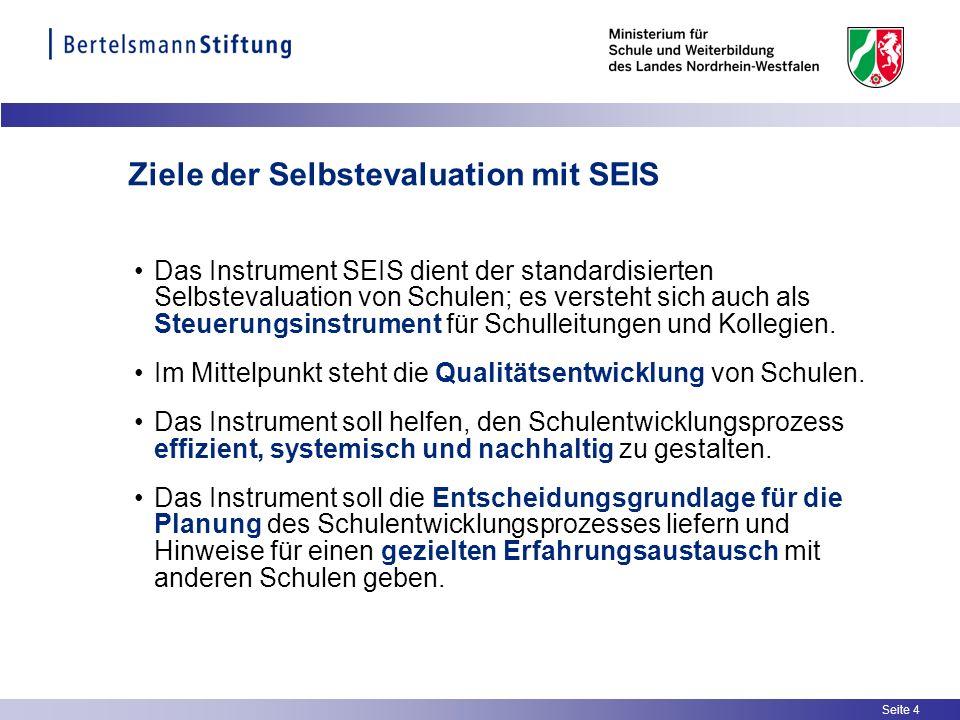 Seite 4 Ziele der Selbstevaluation mit SEIS Das Instrument SEIS dient der standardisierten Selbstevaluation von Schulen; es versteht sich auch als Ste
