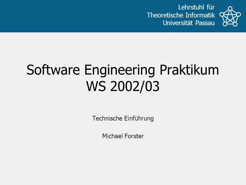Lehrstuhl für Theoretische Informatik Universität Passau Software Engineering Praktikum WS 2002/03 Technische Einführung Michael Forster
