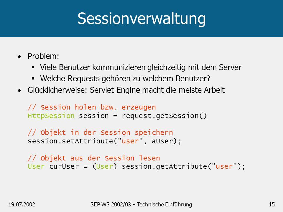 19.07.2002SEP WS 2002/03 - Technische Einführung15 Sessionverwaltung Problem: Viele Benutzer kommunizieren gleichzeitig mit dem Server Welche Requests