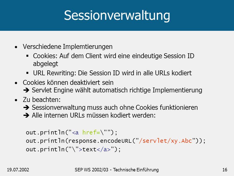 19.07.2002SEP WS 2002/03 - Technische Einführung16 Sessionverwaltung Verschiedene Implemtierungen Cookies: Auf dem Client wird eine eindeutige Session