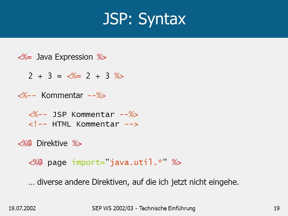 19.07.2002SEP WS 2002/03 - Technische Einführung19 JSP: Syntax 2 + 3 = … diverse andere Direktiven, auf die ich jetzt nicht eingehe.