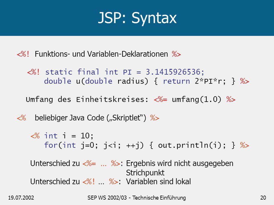 19.07.2002SEP WS 2002/03 - Technische Einführung20 JSP: Syntax <%! static final int PI = 3.1415926536; double u(double radius) { return 2*PI*r; } %> U