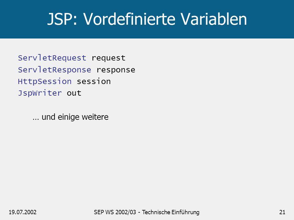 19.07.2002SEP WS 2002/03 - Technische Einführung21 JSP: Vordefinierte Variablen ServletRequest request ServletResponse response HttpSession session Js