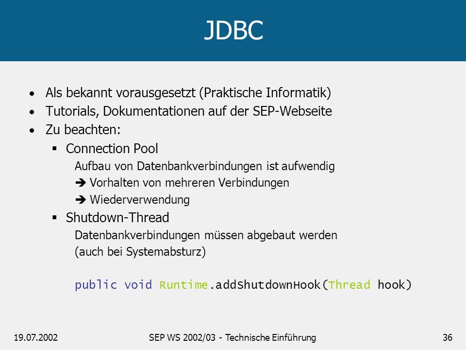 19.07.2002SEP WS 2002/03 - Technische Einführung36 JDBC Als bekannt vorausgesetzt (Praktische Informatik) Tutorials, Dokumentationen auf der SEP-Webse