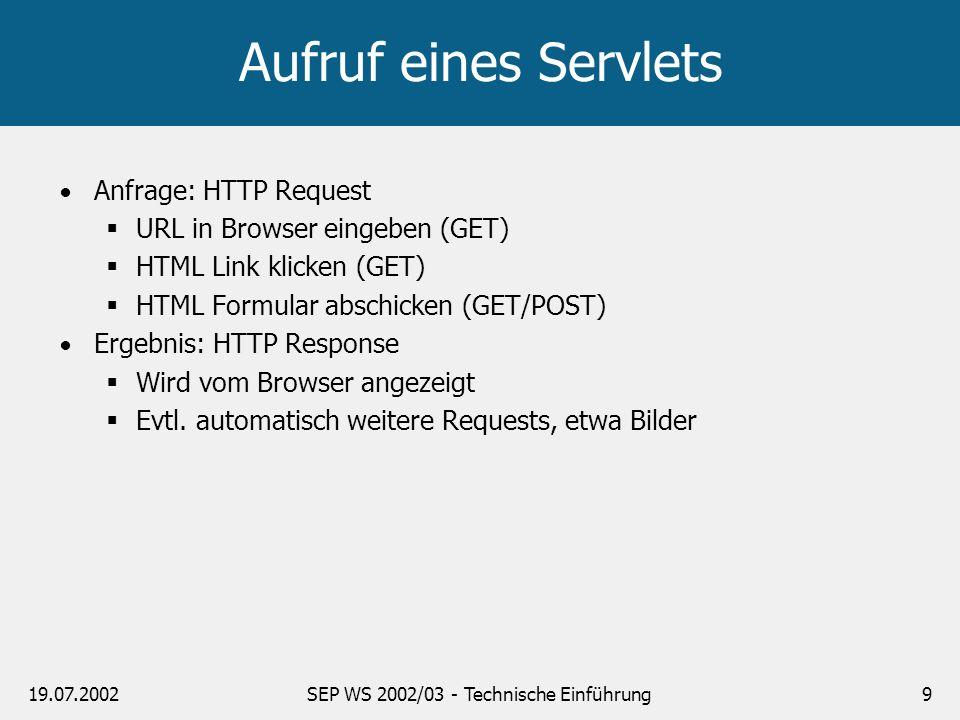 19.07.2002SEP WS 2002/03 - Technische Einführung9 Aufruf eines Servlets Anfrage: HTTP Request URL in Browser eingeben (GET) HTML Link klicken (GET) HT