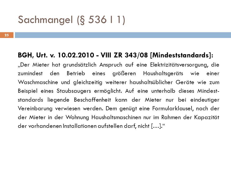 Sachmangel (§ 536 I 1) 25 BGH, Urt. v. 10.02.2010 - VIII ZR 343/08 [Mindeststandards]: Der Mieter hat grundsätzlich Anspruch auf eine Elektrizitätsver