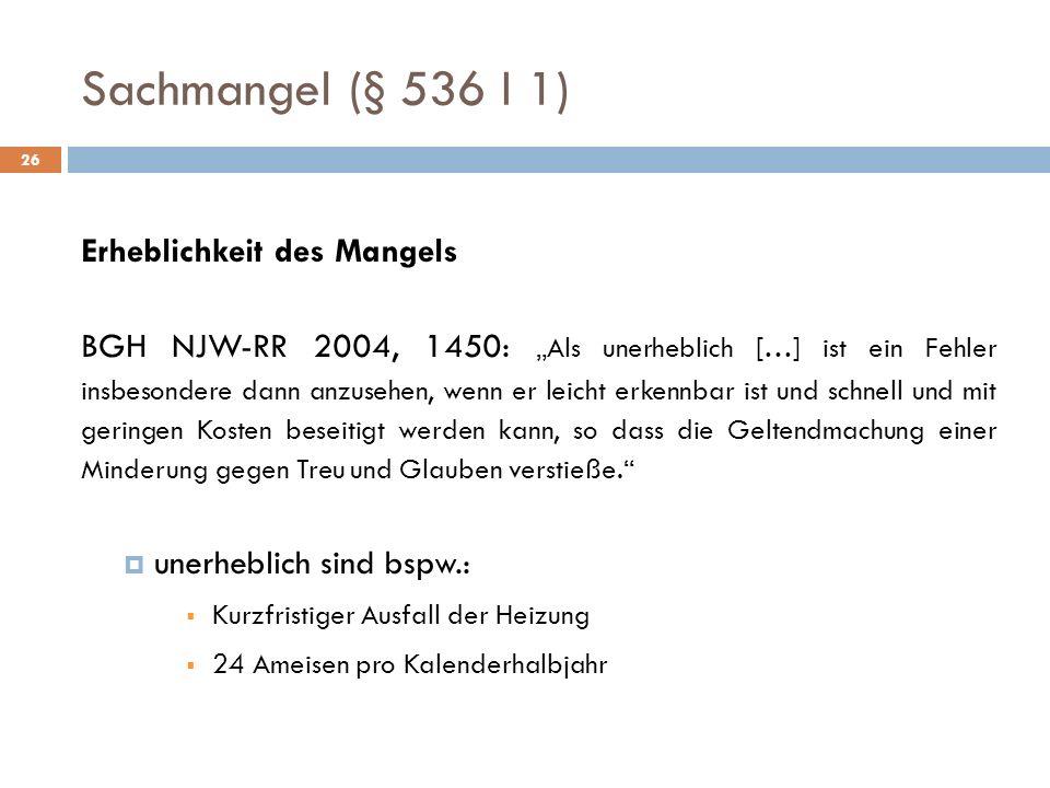 Sachmangel (§ 536 I 1) 26 Erheblichkeit des Mangels BGH NJW-RR 2004, 1450: Als unerheblich […] ist ein Fehler insbesondere dann anzusehen, wenn er lei