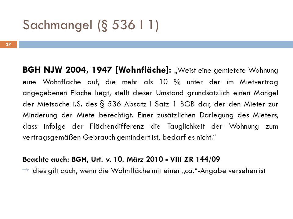 Sachmangel (§ 536 I 1) 27 BGH NJW 2004, 1947 [Wohnfläche]: Weist eine gemietete Wohnung eine Wohnfläche auf, die mehr als 10 % unter der im Mietvertra