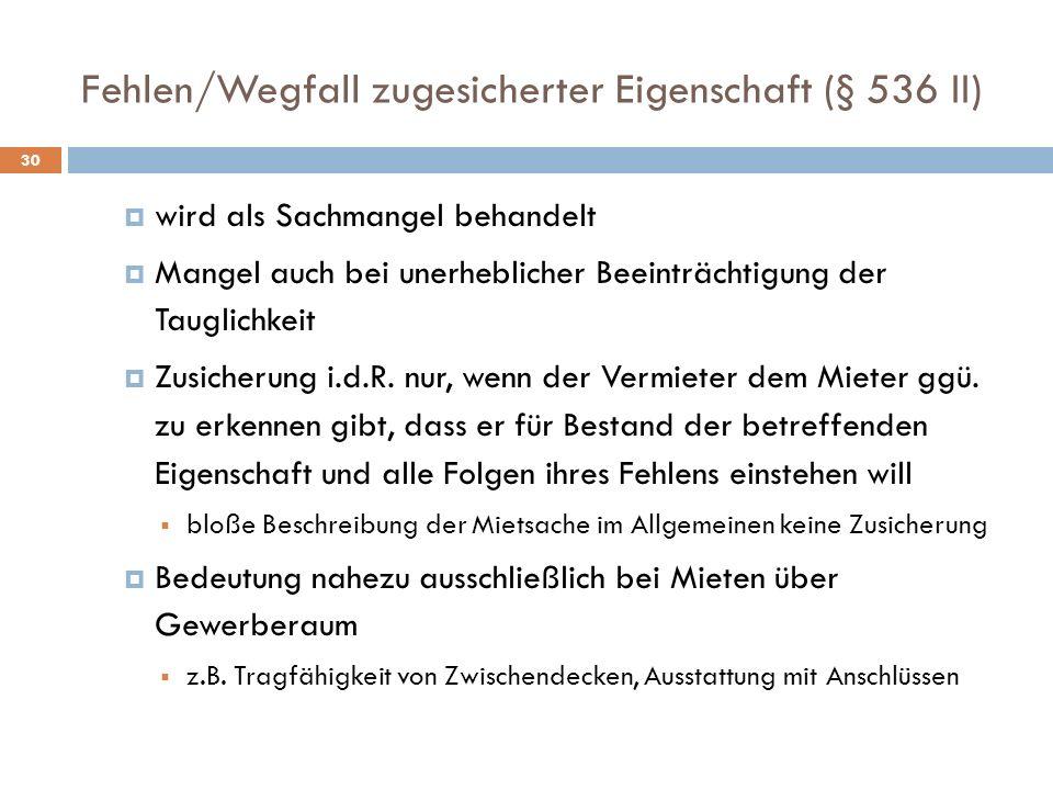 Fehlen/Wegfall zugesicherter Eigenschaft (§ 536 II) 30 wird als Sachmangel behandelt Mangel auch bei unerheblicher Beeinträchtigung der Tauglichkeit Z