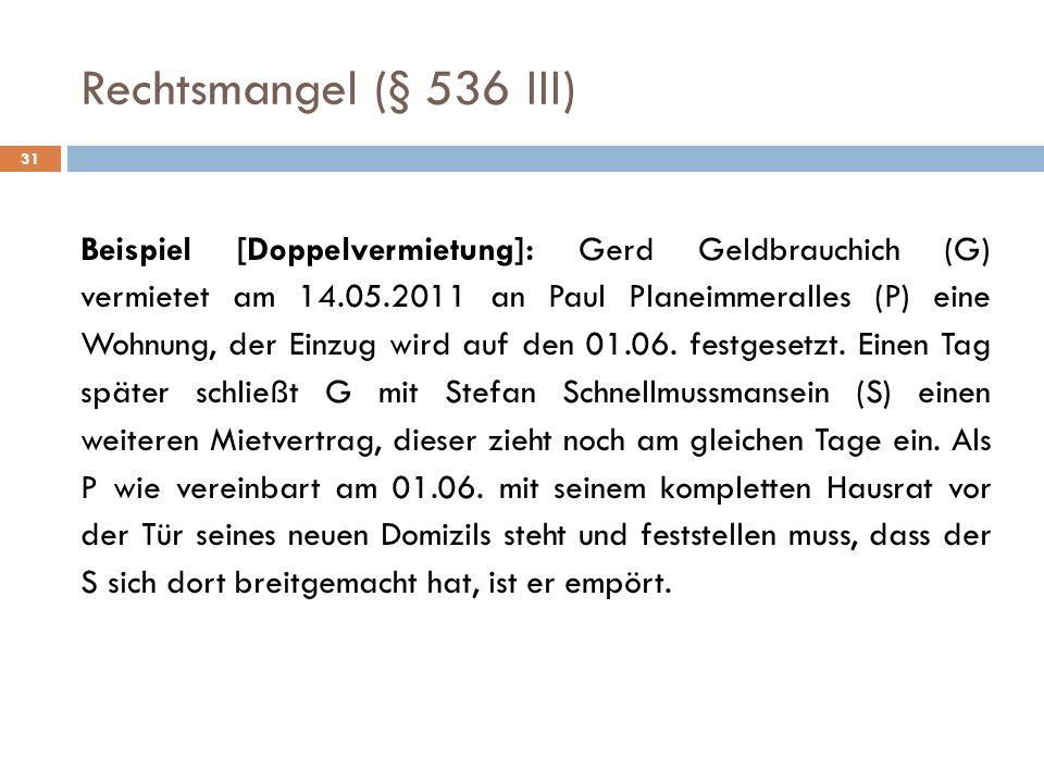 Rechtsmangel (§ 536 III) 31 Beispiel [Doppelvermietung]: Gerd Geldbrauchich (G) vermietet am 14.05.2011 an Paul Planeimmeralles (P) eine Wohnung, der