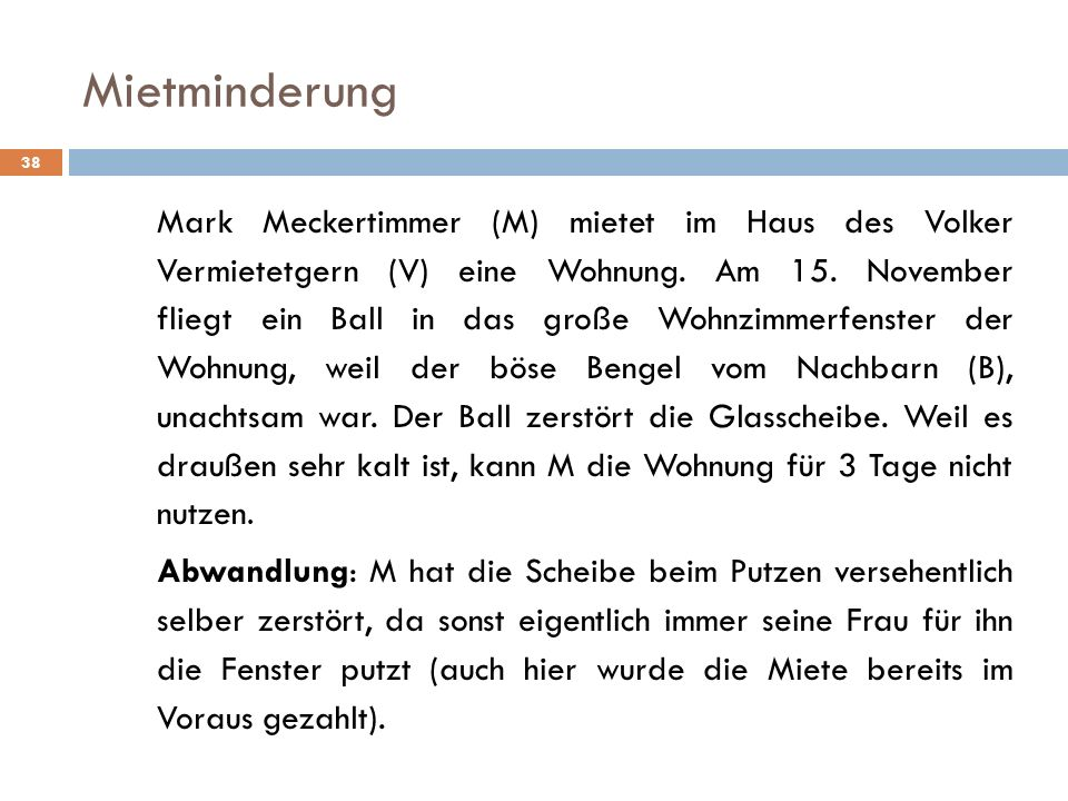 Mietminderung 38 Mark Meckertimmer (M) mietet im Haus des Volker Vermietetgern (V) eine Wohnung. Am 15. November fliegt ein Ball in das große Wohnzimm