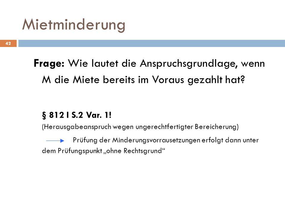 Mietminderung 42 Frage: Wie lautet die Anspruchsgrundlage, wenn M die Miete bereits im Voraus gezahlt hat? § 812 I S.2 Var. 1! (Herausgabeanspruch weg