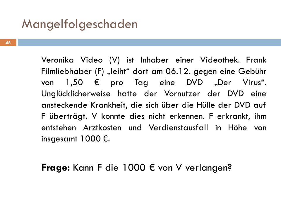 Mangelfolgeschaden 48 Veronika Video (V) ist Inhaber einer Videothek. Frank Filmliebhaber (F) leiht dort am 06.12. gegen eine Gebühr von 1,50 pro Tag