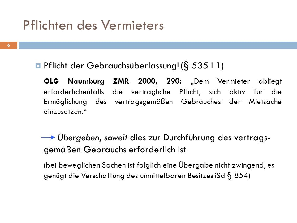 Pflichten des Vermieters 6 Pflicht der Gebrauchsüberlassung! (§ 535 I 1) OLG Naumburg ZMR 2000, 290: Dem Vermieter obliegt erforderlichenfalls die ver