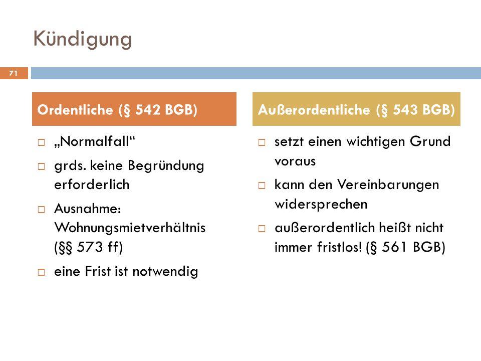 Kündigung Normalfall grds. keine Begründung erforderlich Ausnahme: Wohnungsmietverhältnis (§§ 573 ff) eine Frist ist notwendig setzt einen wichtigen G