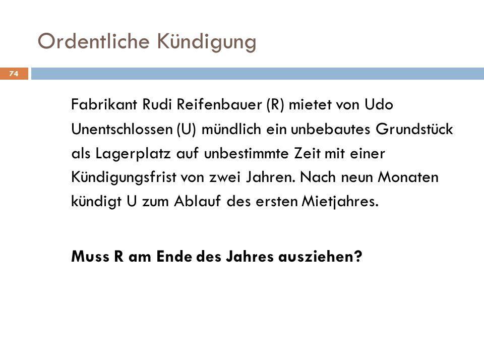 Ordentliche Kündigung 74 Fabrikant Rudi Reifenbauer (R) mietet von Udo Unentschlossen (U) mündlich ein unbebautes Grundstück als Lagerplatz auf unbest