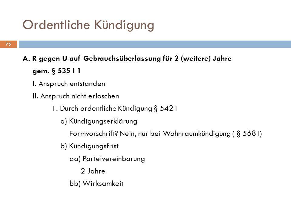 Ordentliche Kündigung 75 A. R gegen U auf Gebrauchsüberlassung für 2 (weitere) Jahre gem. § 535 I 1 I. Anspruch entstanden II. Anspruch nicht erlosche