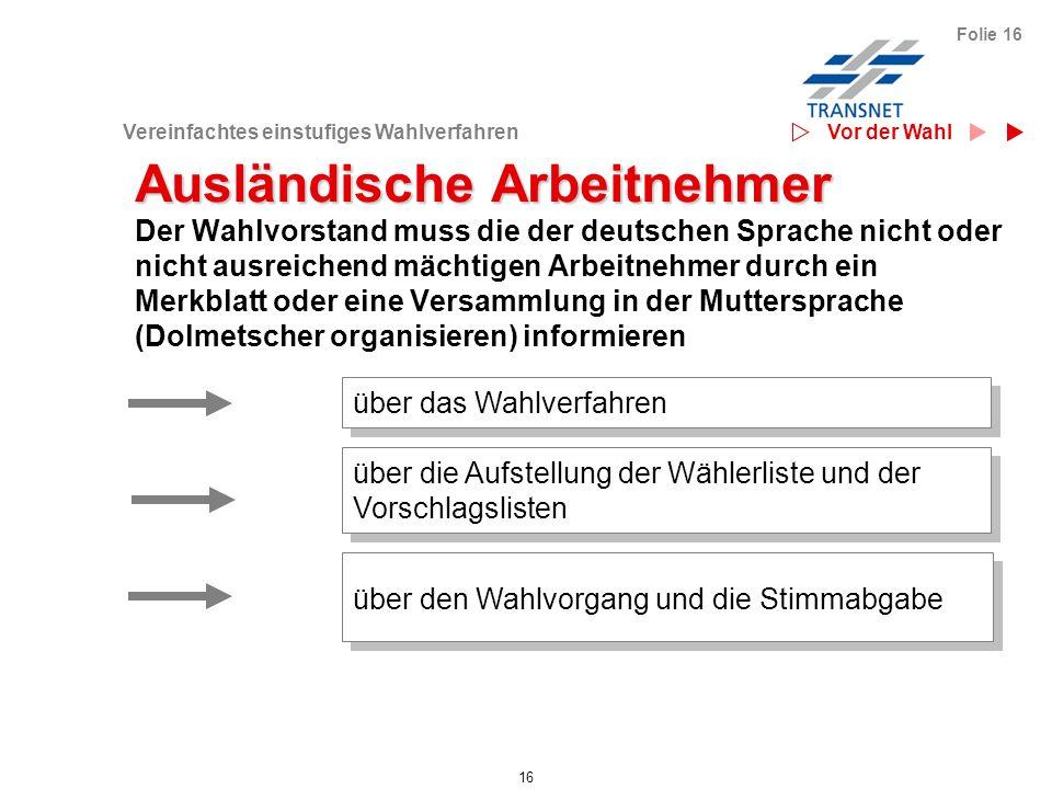 Vereinfachtes einstufiges Wahlverfahren 16 Folie 16 Ausländische Arbeitnehmer Der Wahlvorstand muss die der deutschen Sprache nicht oder nicht ausreic