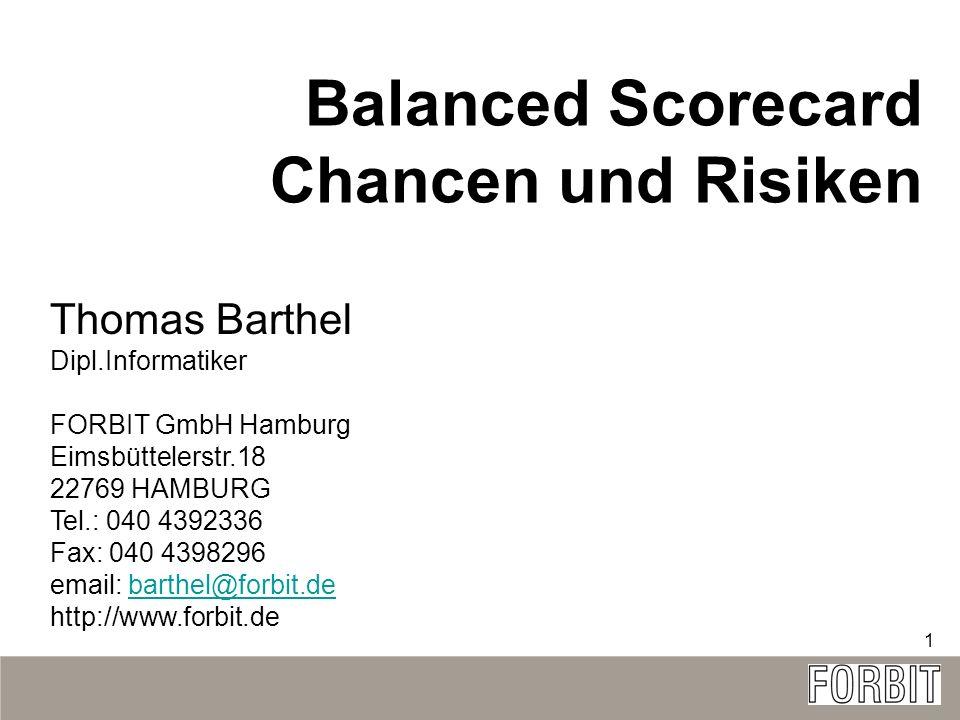 1 Balanced Scorecard Chancen und Risiken Thomas Barthel Dipl.Informatiker FORBIT GmbH Hamburg Eimsbüttelerstr.18 22769 HAMBURG Tel.: 040 4392336 Fax: