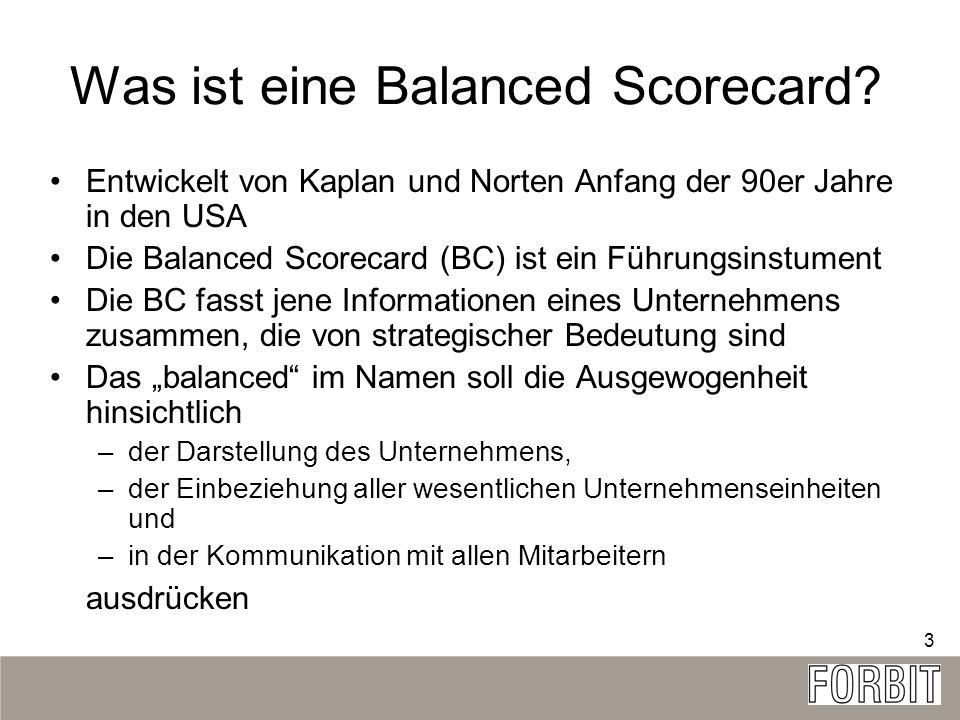 3 Was ist eine Balanced Scorecard? Entwickelt von Kaplan und Norten Anfang der 90er Jahre in den USA Die Balanced Scorecard (BC) ist ein Führungsinstu