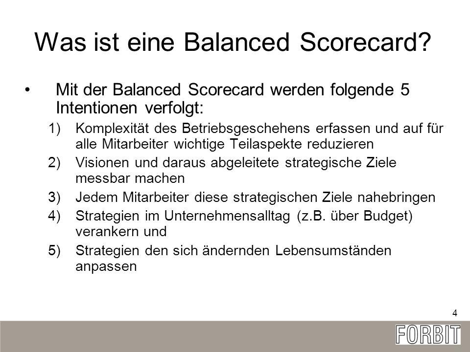 4 Was ist eine Balanced Scorecard? Mit der Balanced Scorecard werden folgende 5 Intentionen verfolgt: 1)Komplexität des Betriebsgeschehens erfassen un