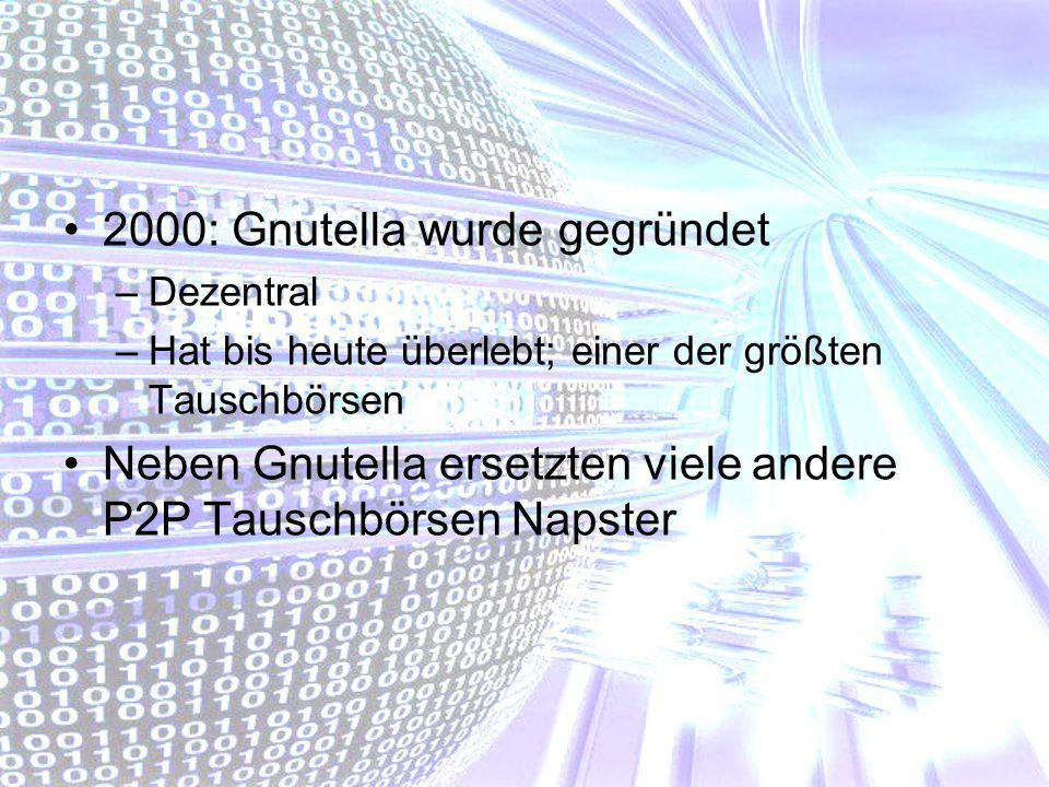 2000: Gnutella wurde gegründet –Dezentral –Hat bis heute überlebt; einer der größten Tauschbörsen Neben Gnutella ersetzten viele andere P2P Tauschbörs