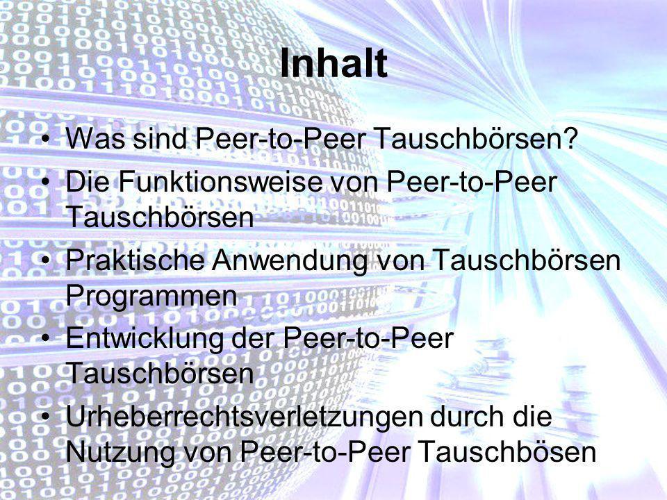 Inhalt Was sind Peer-to-Peer Tauschbörsen? Die Funktionsweise von Peer-to-Peer Tauschbörsen Praktische Anwendung von Tauschbörsen Programmen Entwicklu