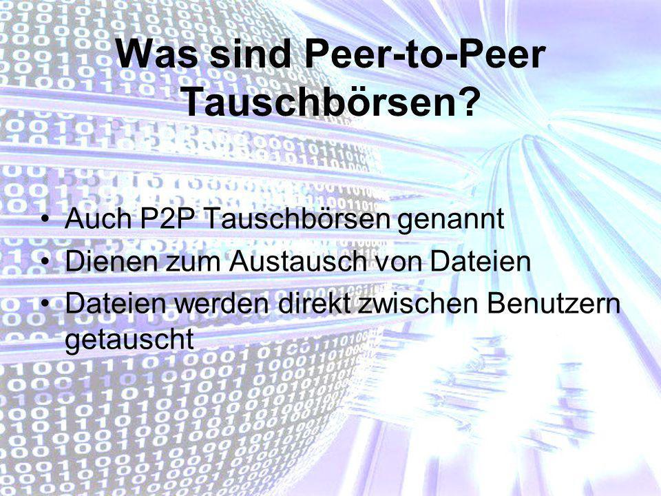 Was sind Peer-to-Peer Tauschbörsen? Auch P2P Tauschbörsen genannt Dienen zum Austausch von Dateien Dateien werden direkt zwischen Benutzern getauscht
