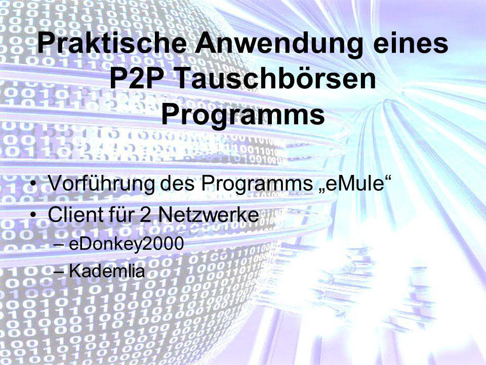 Praktische Anwendung eines P2P Tauschbörsen Programms Vorführung des Programms eMule Client für 2 Netzwerke –eDonkey2000 –Kademlia