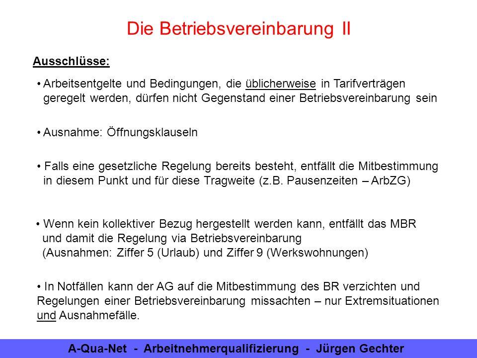 A-Qua-Net - Arbeitnehmerqualifizierung - Jürgen Gechter Geltungsbereiche: Betriebsvereinbarungen gelten unmittelbar (auf alle Arbeitsverträge ohne Zustimmung des Einzelnen und ohne Veränderung der Verträge) Verzicht einzelner AN nur mit Zustimmung des BR Eine Verwirkung ist in jedem Falle ausgeschlossen und zwingend (es darf keine Abweichung zu Ungunsten der Arbeitnehmer getroffen werden – auch: Günstigkeitsprinzip) Die Betriebsvereinbarung III